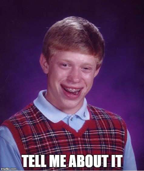 Bad Luck Brian Meme | TELL ME ABOUT IT | image tagged in memes,bad luck brian | made w/ Imgflip meme maker