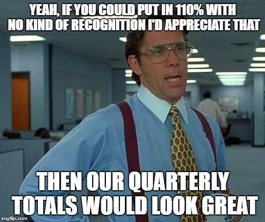 That Would Be Great Meme | YEAH, IF YOU COULD PUT IN 110% WITH NO KIND OF RECOGNITION I'D APPRECIATE THAT THEN OUR QUARTERLY TOTALS WOULD LOOK GREAT | image tagged in memes,that would be great | made w/ Imgflip meme maker