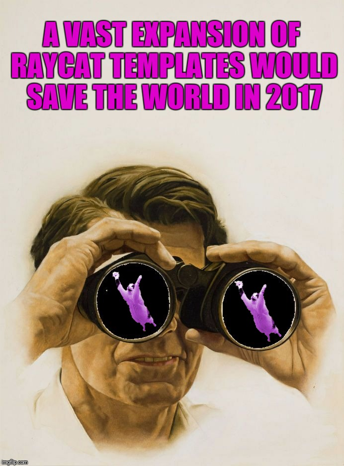 Pulp Art blank binoculars | A VAST EXPANSION OF RAYCAT TEMPLATES WOULD SAVE THE WORLD IN 2017 | image tagged in pulp art blank binoculars | made w/ Imgflip meme maker