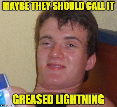 10 Guy Meme | MAYBE THEY SHOULD CALL IT GREASED LIGHTNING | image tagged in memes,10 guy | made w/ Imgflip meme maker