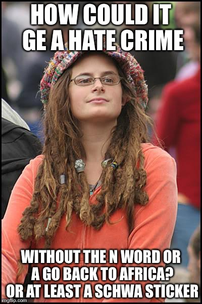 Libturd | HOW COULD IT GE A HATE CRIME WITHOUT THE N WORD OR A GO BACK TO AFRICA? OR AT LEAST A SCHWA STICKER | image tagged in libturd | made w/ Imgflip meme maker
