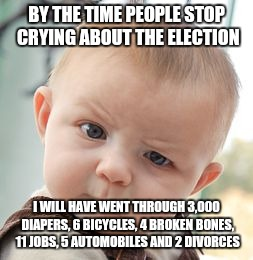 Skeptical Baby Meme | BY THE TIME PEOPLE STOP CRYING ABOUT THE ELECTION I WILL HAVE WENT THROUGH 3,000 DIAPERS, 6 BICYCLES, 4 BROKEN BONES, 11 JOBS, 5 AUTOMOBILES | image tagged in memes,skeptical baby | made w/ Imgflip meme maker