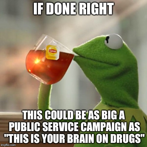 "But Thats None Of My Business Meme | IF DONE RIGHT THIS COULD BE AS BIG A PUBLIC SERVICE CAMPAIGN AS ""THIS IS YOUR BRAIN ON DRUGS"" 
