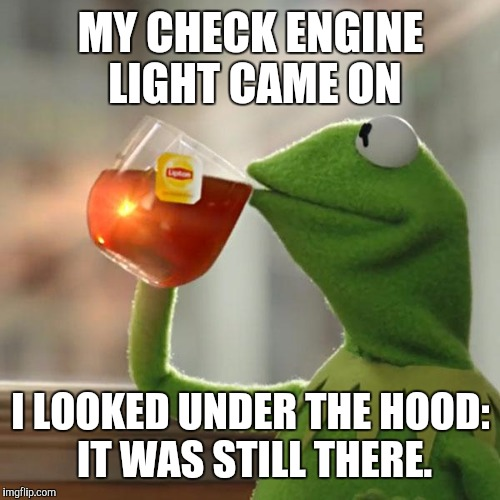 My mechanic said I did the right thing  | MY CHECK ENGINE LIGHT CAME ON I LOOKED UNDER THE HOOD: IT WAS STILL THERE. | image tagged in memes,but thats none of my business,kermit the frog,automotive,check engine,warning light | made w/ Imgflip meme maker