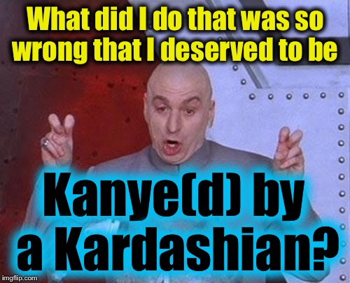 Dr Evil Laser Meme | What did I do that was so wrong that I deserved to be Kanye(d) by a Kardashian? | image tagged in memes,dr evil laser | made w/ Imgflip meme maker