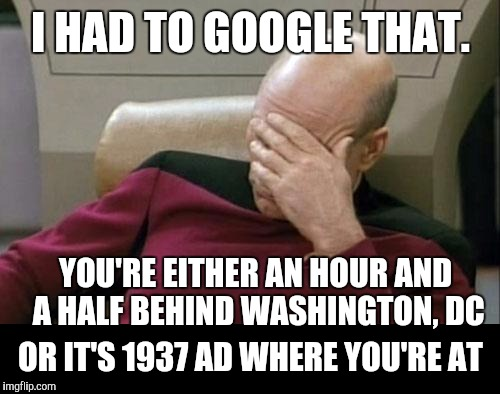 I HAD TO GOOGLE THAT. OR IT'S 1937 AD WHERE YOU'RE AT YOU'RE EITHER AN HOUR AND A HALF BEHIND WASHINGTON, DC | made w/ Imgflip meme maker