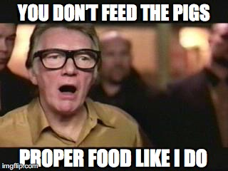 YOU DON'T FEED THE PIGS PROPER FOOD LIKE I DO | made w/ Imgflip meme maker