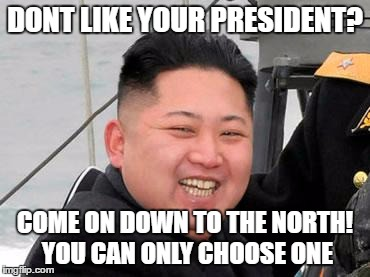 Happy Kim Jong Un | DONT LIKE YOUR PRESIDENT? COME ON DOWN TO THE NORTH! YOU CAN ONLY CHOOSE ONE | image tagged in happy kim jong un | made w/ Imgflip meme maker