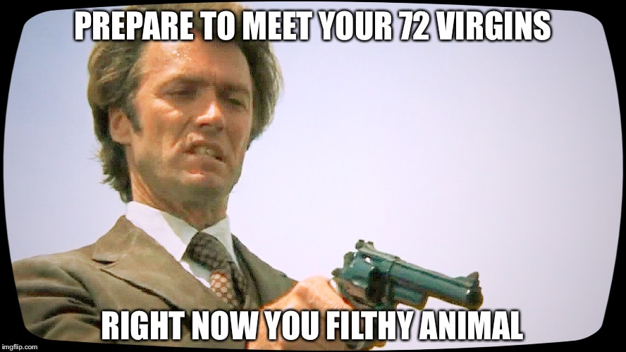 True justice | PREPARE TO MEET YOUR 72 VIRGINS RIGHT NOW YOU FILTHY ANIMAL | image tagged in dirty harry 101,gun rights | made w/ Imgflip meme maker