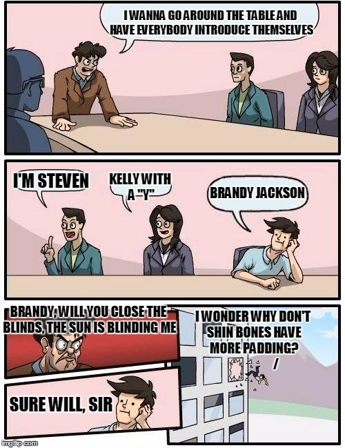 "Boardroom Meeting Suggestion Meme | I WANNA GO AROUND THE TABLE AND HAVE EVERYBODY INTRODUCE THEMSELVES I'M STEVEN KELLY WITH A ""Y"" BRANDY JACKSON BRANDY, WILL YOU CLOSE THE BL 
