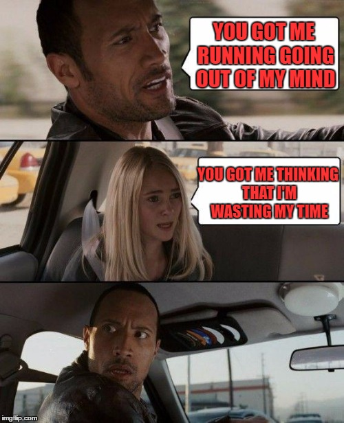 The Rock Driving Meme | YOU GOT ME RUNNING GOING OUT OF MY MIND YOU GOT ME THINKING THAT I'M WASTING MY TIME | image tagged in memes,the rock driving | made w/ Imgflip meme maker