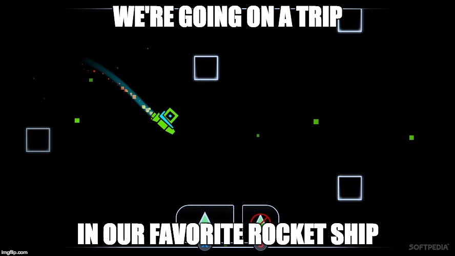 WE'RE GOING ON A TRIP IN OUR FAVORITE ROCKET SHIP | image tagged in geometery dash | made w/ Imgflip meme maker