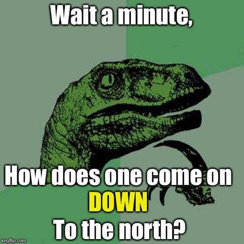 Philosoraptor Meme | Wait a minute, How does one come on DOWN To the north? | image tagged in memes,philosoraptor | made w/ Imgflip meme maker