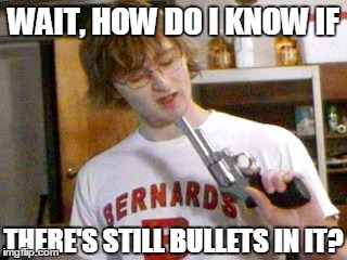 WAIT, HOW DO I KNOW IF THERE'S STILL BULLETS IN IT? | image tagged in is it loaded | made w/ Imgflip meme maker
