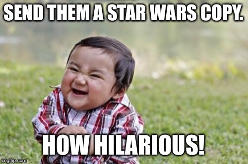 Evil Toddler Meme | SEND THEM A STAR WARS COPY. HOW HILARIOUS! | image tagged in memes,evil toddler | made w/ Imgflip meme maker