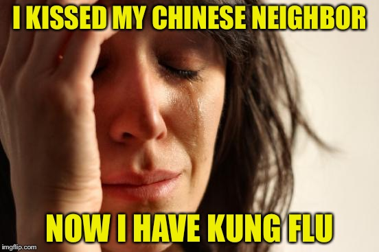First World Problems Meme | I KISSED MY CHINESE NEIGHBOR NOW I HAVE KUNG FLU | image tagged in memes,first world problems | made w/ Imgflip meme maker