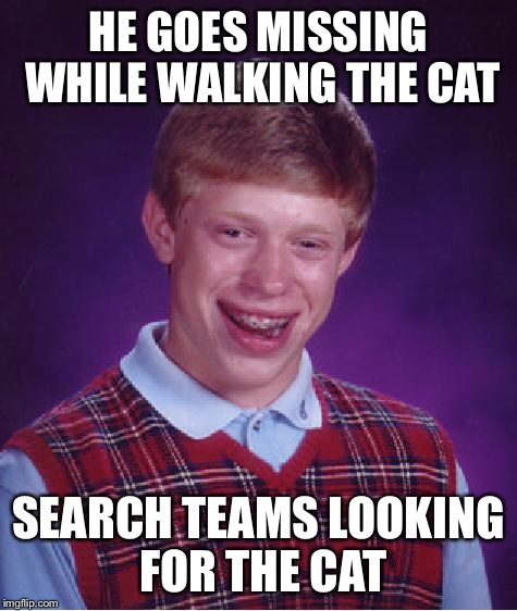 Bad Luck Brian Meme | HE GOES MISSING WHILE WALKING THE CAT SEARCH TEAMS LOOKING FOR THE CAT | image tagged in memes,bad luck brian | made w/ Imgflip meme maker