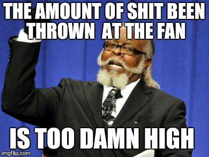 Too Damn High Meme | THE AMOUNT OF SHIT BEEN  THROWN  AT THE FAN IS TOO DAMN HIGH | image tagged in memes,too damn high | made w/ Imgflip meme maker