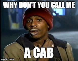 Y'all Got Any More Of That Meme | WHY DON'T YOU CALL ME A CAB | image tagged in memes,yall got any more of | made w/ Imgflip meme maker