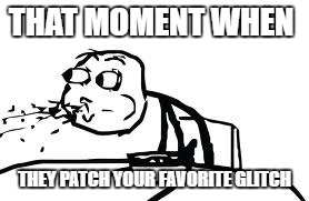 When they patch your favorite glitch | THAT MOMENT WHEN THEY PATCH YOUR FAVORITE GLITCH | image tagged in memes,cereal guy spitting | made w/ Imgflip meme maker