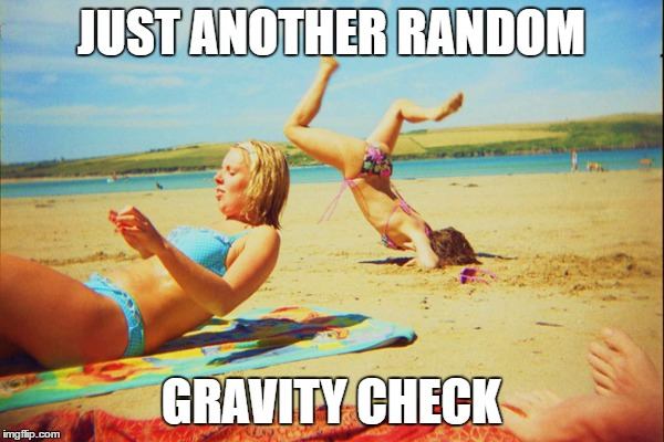 JUST ANOTHER RANDOM GRAVITY CHECK | made w/ Imgflip meme maker