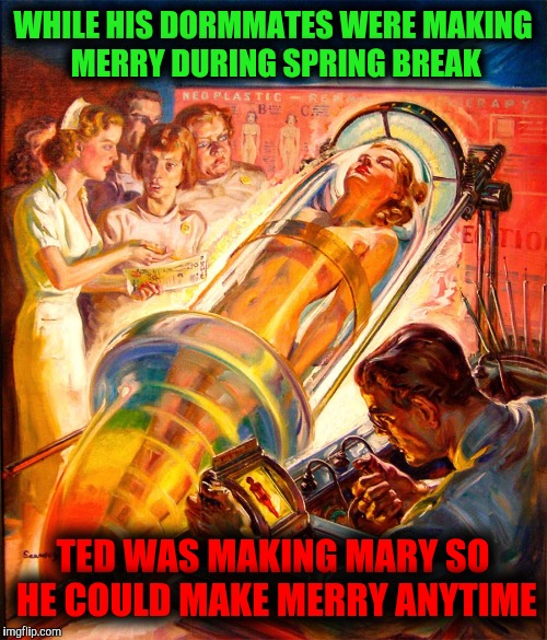 The original test tube babe: pulp art week 2 | WHILE HIS DORMMATES WERE MAKING MERRY DURING SPRING BREAK TED WAS MAKING MARY SO HE COULD MAKE MERRY ANYTIME | image tagged in pulp art making mary,boy makes girl,pulp art week | made w/ Imgflip meme maker
