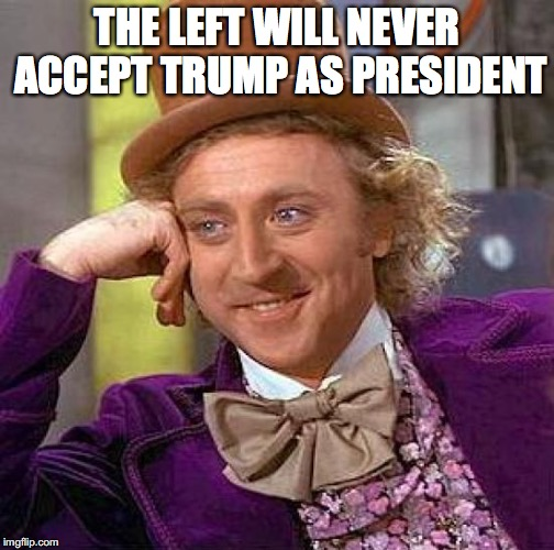 Creepy Condescending Wonka Meme | THE LEFT WILL NEVER ACCEPT TRUMP AS PRESIDENT | image tagged in memes,creepy condescending wonka | made w/ Imgflip meme maker