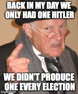 Back In My Day Meme | BACK IN MY DAY WE ONLY HAD ONE HITLER WE DIDN'T PRODUCE ONE EVERY ELECTION | image tagged in memes,back in my day | made w/ Imgflip meme maker