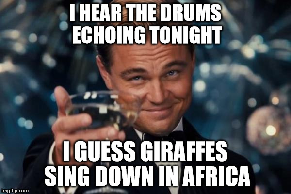 Leonardo Dicaprio Cheers Meme | I HEAR THE DRUMS ECHOING TONIGHT I GUESS GIRAFFES SING DOWN IN AFRICA | image tagged in memes,leonardo dicaprio cheers | made w/ Imgflip meme maker