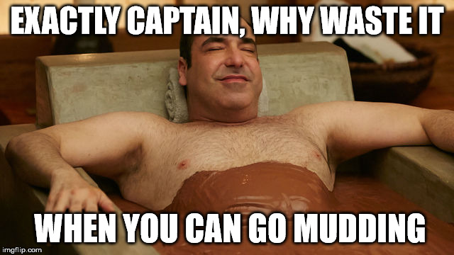 EXACTLY CAPTAIN, WHY WASTE IT WHEN YOU CAN GO MUDDING | made w/ Imgflip meme maker
