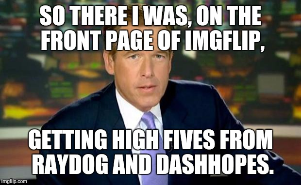 True Story | SO THERE I WAS, ON THE FRONT PAGE OF IMGFLIP, GETTING HIGH FIVES FROM RAYDOG AND DASHHOPES. | image tagged in memes,brian williams was there,raydog,dashhopes,yeah right | made w/ Imgflip meme maker