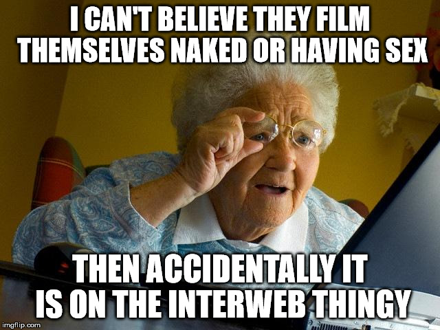 Grandma Finds The Internet Meme | I CAN'T BELIEVE THEY FILM THEMSELVES NAKED OR HAVING SEX THEN ACCIDENTALLY IT IS ON THE INTERWEB THINGY | image tagged in memes,grandma finds the internet | made w/ Imgflip meme maker