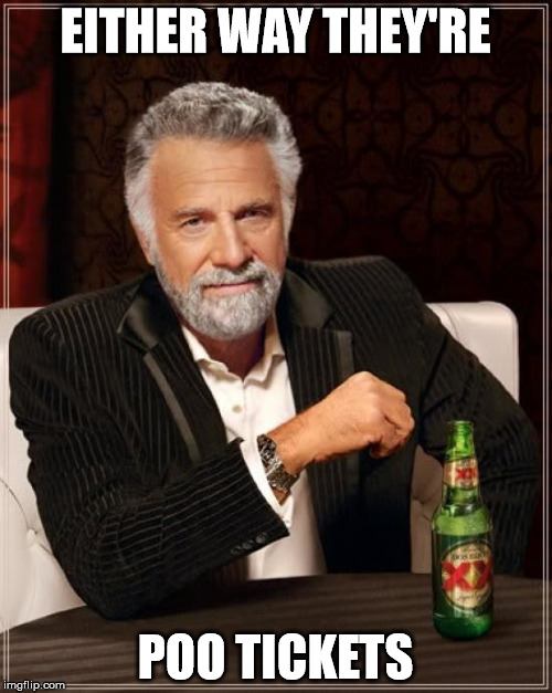 The Most Interesting Man In The World Meme | EITHER WAY THEY'RE POO TICKETS | image tagged in memes,the most interesting man in the world | made w/ Imgflip meme maker