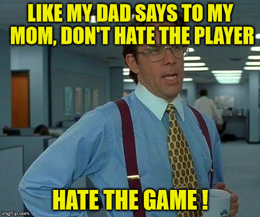 That Would Be Great Meme | LIKE MY DAD SAYS TO MY MOM, DON'T HATE THE PLAYER HATE THE GAME ! | image tagged in memes,that would be great | made w/ Imgflip meme maker
