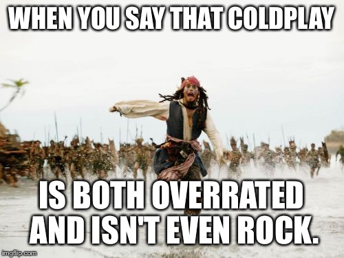Jack Sparrow Being Chased Meme | WHEN YOU SAY THAT COLDPLAY IS BOTH OVERRATED AND ISN'T EVEN ROCK. | image tagged in memes,jack sparrow being chased | made w/ Imgflip meme maker