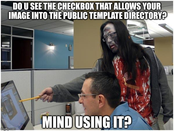 I mean... even zombies know it better?! | DO U SEE THE CHECKBOX THAT ALLOWS YOUR IMAGE INTO THE PUBLIC TEMPLATE DIRECTORY? MIND USING IT? | image tagged in zombie showing you,public template,public directory | made w/ Imgflip meme maker