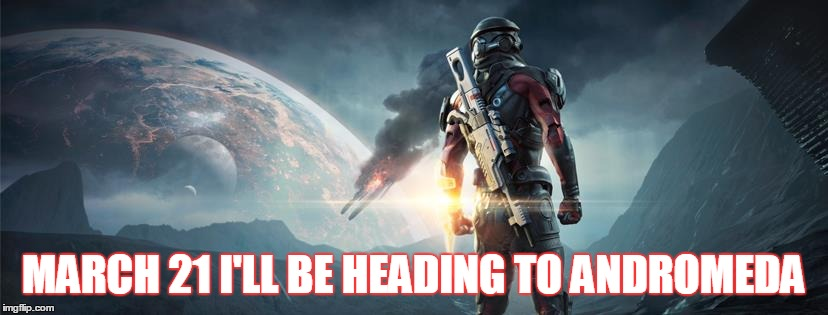 We have reached Mass Effect | MARCH 21 I'LL BE HEADING TO ANDROMEDA | image tagged in mass effect,mass effect andromeda,where's the shepard,n7,i might miss joker the most,why the hate for ashley | made w/ Imgflip meme maker