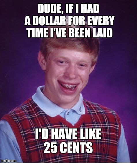 Brian the horndog | DUDE, IF I HAD A DOLLAR FOR EVERY TIME I'VE BEEN LAID I'D HAVE LIKE 25 CENTS | image tagged in memes,bad luck brian | made w/ Imgflip meme maker