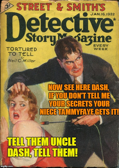 Pulp Art Week - 500th Feature | NOW SEE HERE DASH, IF YOU DON'T TELL ME YOUR SECRETS YOUR NIECE TAMMYFAYE GETS IT! TELL THEM UNCLE DASH, TELL THEM! | image tagged in pulp art week,dashhopes,tammyfaye,family issues,i'll give a shot submitting 24 hours later | made w/ Imgflip meme maker