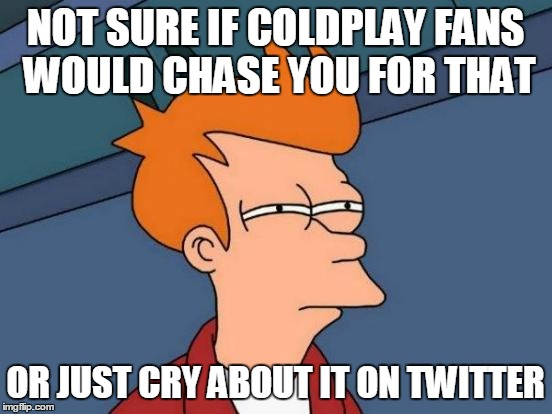 Futurama Fry Meme | NOT SURE IF COLDPLAY FANS WOULD CHASE YOU FOR THAT OR JUST CRY ABOUT IT ON TWITTER | image tagged in memes,futurama fry | made w/ Imgflip meme maker