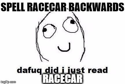 Dafuq Did I Just Read |  SPELL RACECAR BACKWARDS; RACECAR | image tagged in memes,dafuq did i just read | made w/ Imgflip meme maker