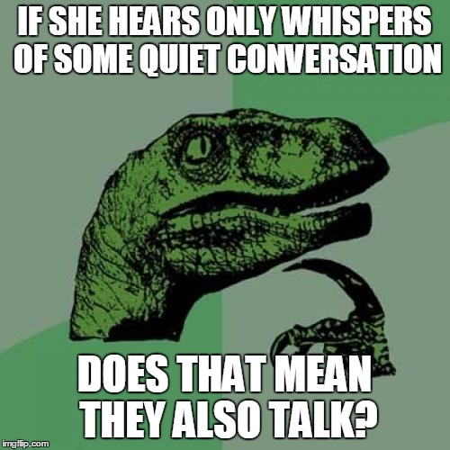 Philosoraptor Meme | IF SHE HEARS ONLY WHISPERS OF SOME QUIET CONVERSATION DOES THAT MEAN THEY ALSO TALK? | image tagged in memes,philosoraptor | made w/ Imgflip meme maker