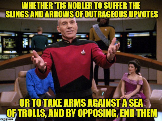To meme or not to meme (in response to ghostofchurch's question) | WHETHER 'TIS NOBLER TO SUFFER THE SLINGS AND ARROWS OF OUTRAGEOUS UPVOTES OR TO TAKE ARMS AGAINST A SEA OF TROLLS, AND BY OPPOSING, END THEM | image tagged in memes,captain picard,shakespeare | made w/ Imgflip meme maker