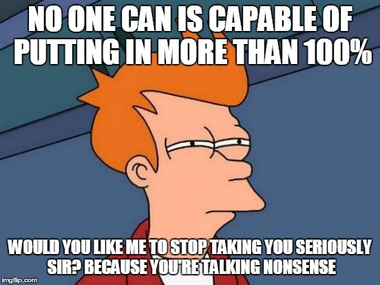 Futurama Fry Meme | NO ONE CAN IS CAPABLE OF PUTTING IN MORE THAN 100% WOULD YOU LIKE ME TO STOP TAKING YOU SERIOUSLY SIR? BECAUSE YOU'RE TALKING NONSENSE | image tagged in memes,futurama fry | made w/ Imgflip meme maker