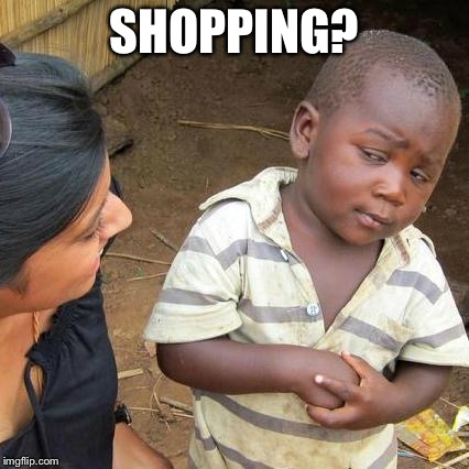 Third World Skeptical Kid Meme | SHOPPING? | image tagged in memes,third world skeptical kid | made w/ Imgflip meme maker