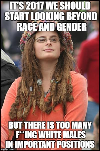 College Liberal | IT'S 2017 WE SHOULD START LOOKING BEYOND  RACE AND GENDER BUT THERE IS TOO MANY F**ING WHITE MALES IN IMPORTANT POSITIONS | image tagged in memes,college liberal,sexism | made w/ Imgflip meme maker