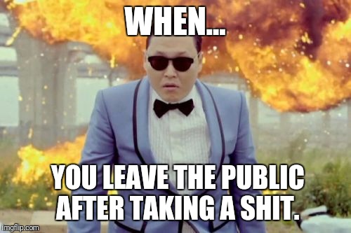 Gangnam Style PSY |  WHEN... YOU LEAVE THE PUBLIC AFTER TAKING A SHIT. | image tagged in memes,gangnam style psy | made w/ Imgflip meme maker