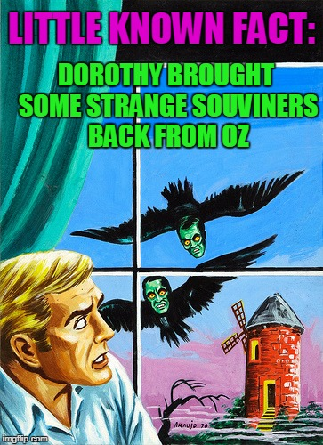 LITTLE KNOWN FACT: DOROTHY BROUGHT SOME STRANGE SOUVINERS BACK FROM OZ | image tagged in pulp art you can never escape oz | made w/ Imgflip meme maker
