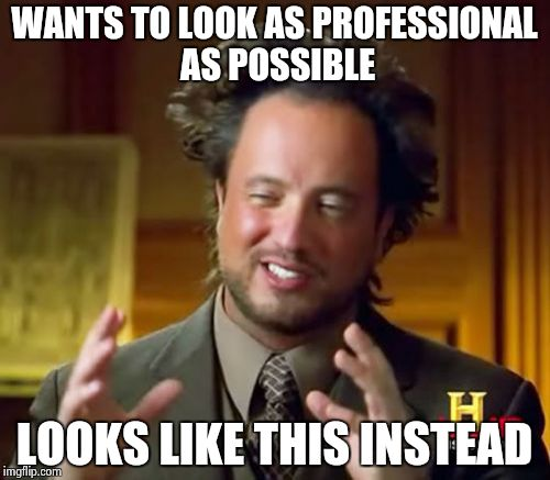 Ancient Aliens Meme | WANTS TO LOOK AS PROFESSIONAL AS POSSIBLE LOOKS LIKE THIS INSTEAD | image tagged in memes,ancient aliens | made w/ Imgflip meme maker