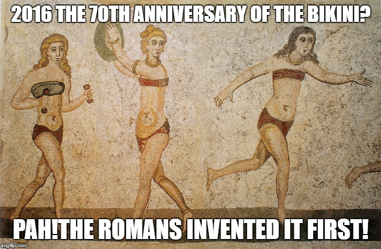 The Romans Invented the Bikini | 2016 THE 70TH ANNIVERSARY OF THE BIKINI? PAH!THE ROMANS INVENTED IT FIRST! | image tagged in mosaic | made w/ Imgflip meme maker